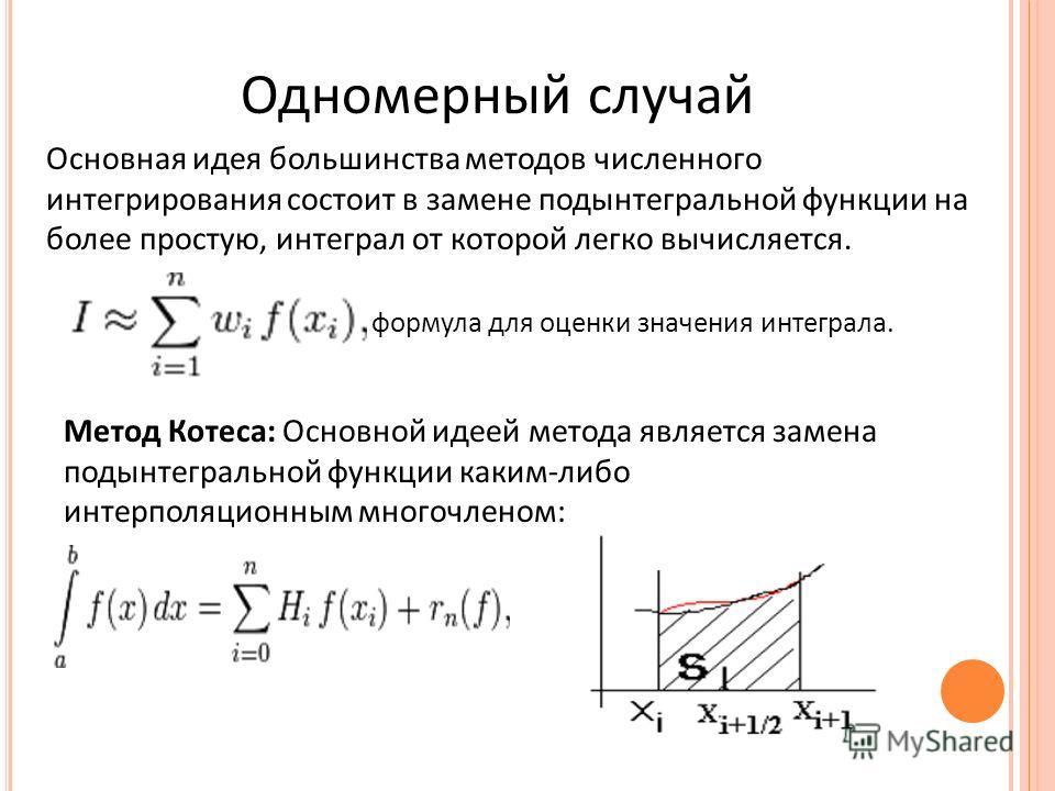 Одномерный случай Основная идея большинства методов численного интегрирования состоит в замене подынтегральной функции на более простую, интеграл от которой легко вычисляется. формула для оценки значения интеграла. Метод Котеса: Основной идеей метода