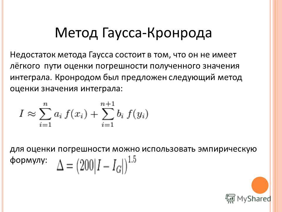 Метод Гаусса-Кронрода Недостаток метода Гаусса состоит в том, что он не имеет лёгкого пути оценки погрешности полученного значения интеграла. Кронродом был предложен следующий метод оценки значения интеграла: для оценки погрешности можно использовать