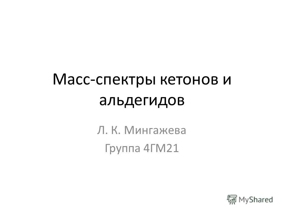 Масс-спектры кетонов и альдегидов Л. К. Мингажева Группа 4ГМ21