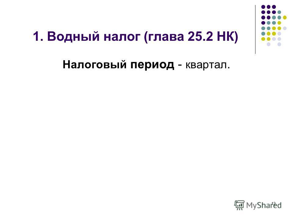 1. Водный налог (глава 25.2 НК) Налоговый период - квартал. 13