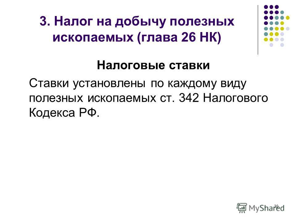 Налоговые ставки Ставки установлены по каждому виду полезных ископаемых ст. 342 Налогового Кодекса РФ. 30 3. Налог на добычу полезных ископаемых (глава 26 НК)