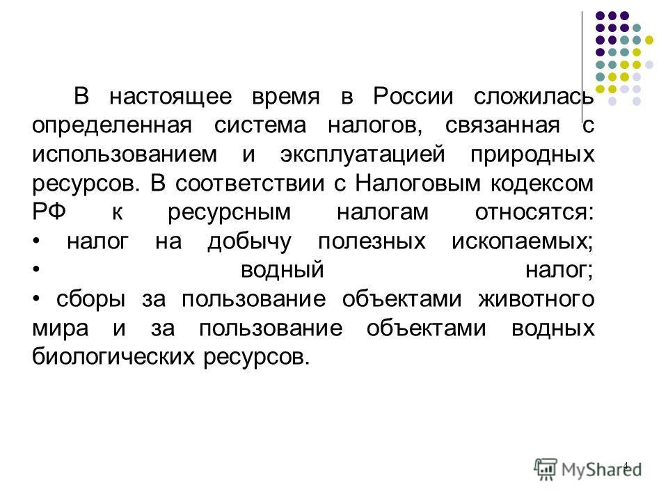 В настоящее время в России сложилась определенная система налогов, связанная с использованием и эксплуатацией природных ресурсов. В соответствии с Налоговым кодексом РФ к ресурсным налогам относятся: налог на добычу полезных ископаемых; водный налог;