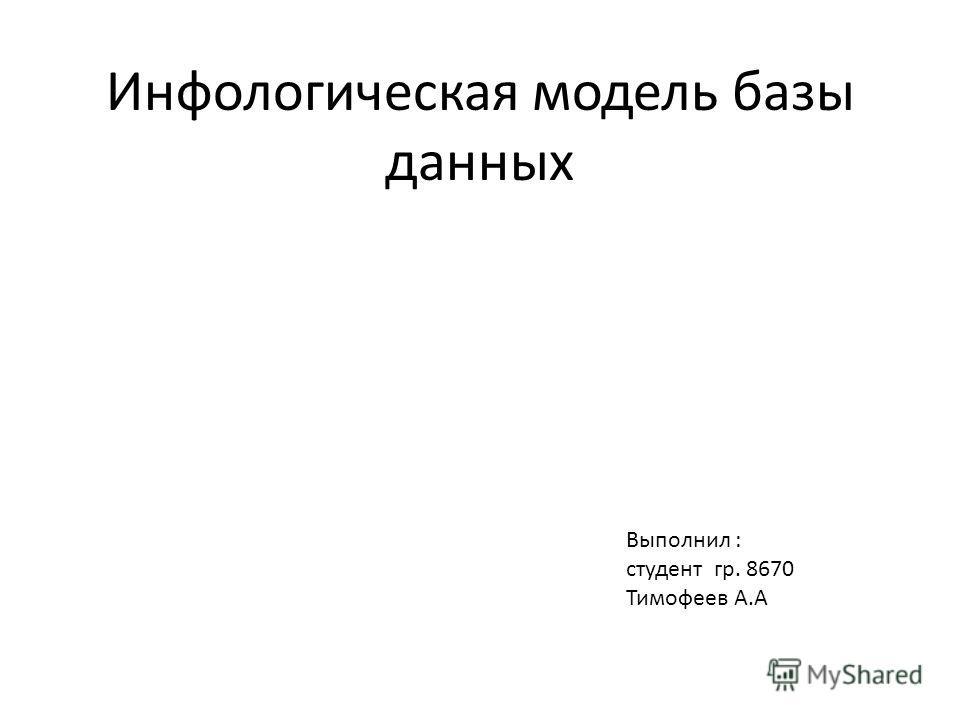 Инфологическая модель базы данных Выполнил : студент гр. 8670 Тимофеев А.А