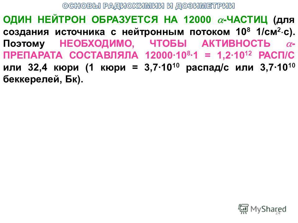 24 ОДИН НЕЙТРОН ОБРАЗУЕТСЯ НА 12000 -ЧАСТИЦ (для создания источника с нейтронным потоком 10 8 1/см 2 с). Поэтому НЕОБХОДИМО, ЧТОБЫ АКТИВНОСТЬ - ПРЕПАРАТА СОСТАВЛЯЛА 12000·10 8 ·1 = 1,2·10 12 РАСП/С или 32,4 кюри (1 кюри = 3,7·10 10 распад/с или 3,7·1
