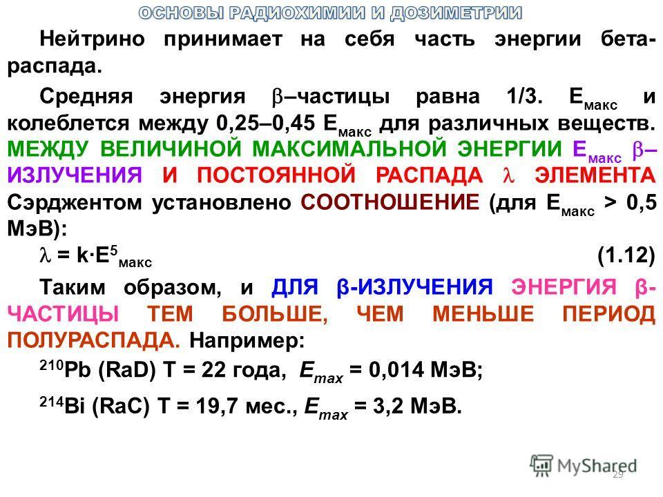 29 Нейтрино принимает на себя часть энергии бета- распада. Средняя энергия –частицы равна 1/3. Е макс и колеблется между 0,25–0,45 Е макс для различных веществ. МЕЖДУ ВЕЛИЧИНОЙ МАКСИМАЛЬНОЙ ЭНЕРГИИ Е макс – ИЗЛУЧЕНИЯ И ПОСТОЯННОЙ РАСПАДА ЭЛЕМЕНТА Сэр