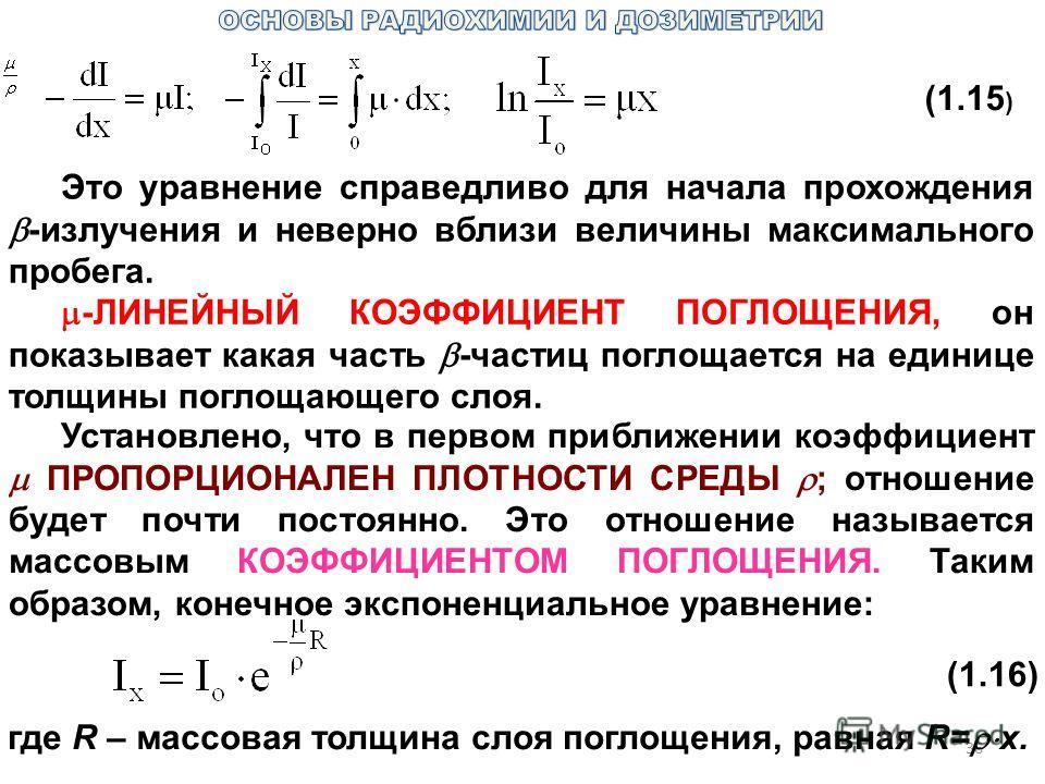 36 (1.15 ) Это уравнение справедливо для начала прохождения -излучения и неверно вблизи величины максимального пробега. -ЛИНЕЙНЫЙ КОЭФФИЦИЕНТ ПОГЛОЩЕНИЯ, он показывает какая часть -частиц поглощается на единице толщины поглощающего слоя. Установлено,