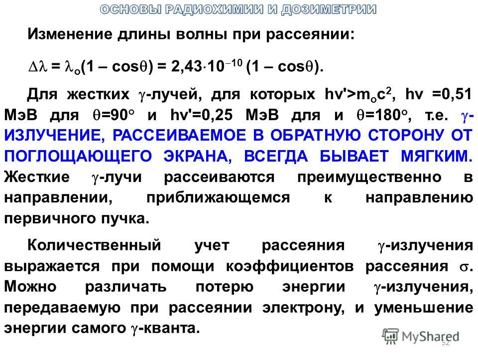 52 Изменение длины волны при рассеянии: = о (1 – cos ) = 2,43 10 10 (1 – cos ). Для жестких -лучей, для которых hv'>m о c 2, hv =0,51 МэВ для =90° и hv'=0,25 МэВ для и =180 o, т.е. - ИЗЛУЧЕНИЕ, РАССЕИВАЕМОЕ В ОБРАТНУЮ СТОРОНУ ОТ ПОГЛОЩАЮЩЕГО ЭКРАНА,