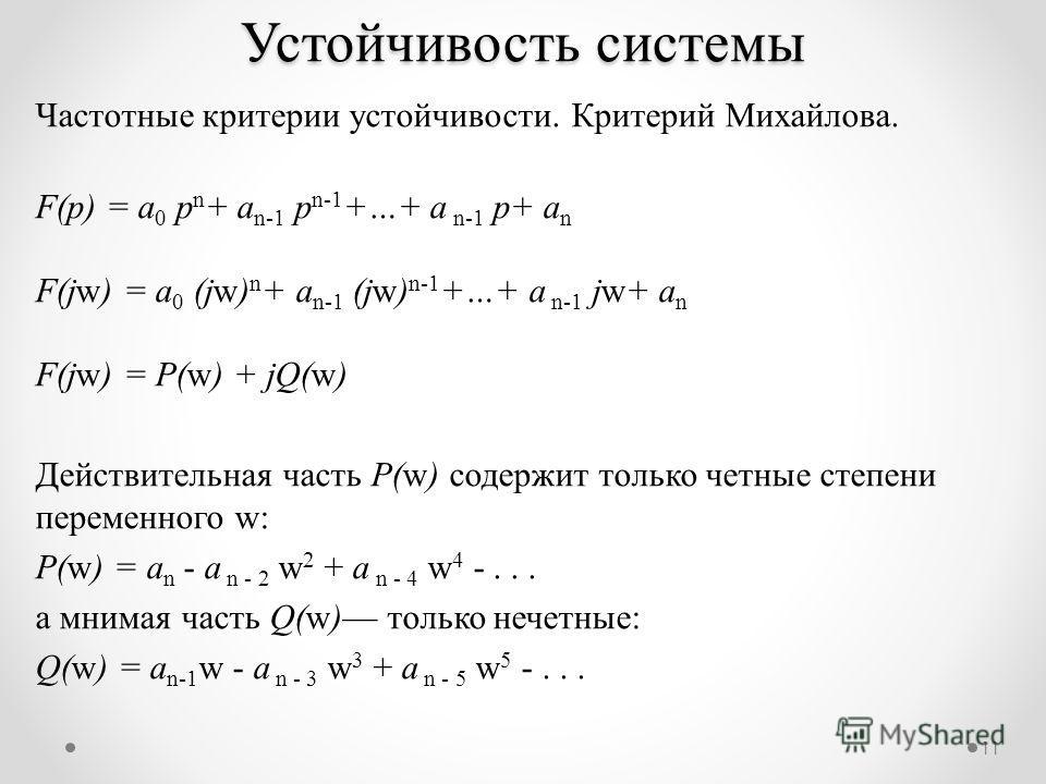 11 Частотные критерии устойчивости. Критерий Михайлова. F(p) = a 0 p n + a n-1 p n-1 +…+ a n-1 p+ a n F(jw) = a 0 (jw) n + a n-1 (jw) n-1 +…+ a n-1 jw+ a n F(jw) = P(w) + jQ(w) Действительная часть P(w) содержит только четные степени переменного w: P