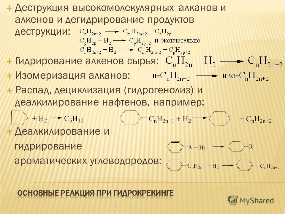 Деструкция высокомолекулярных алканов и алкенов и дегидрирование продуктов деструкции: Гидрирование алкенов сырья: Изомеризация алканов: Распад, дециклизация (гидрогенолиз) и деалкилирование нафтенов, например: Деалкилирование и гидрирование ароматич