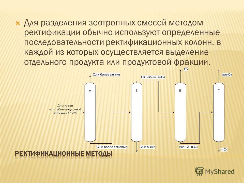 Для разделения зеотропных смесей методом ректификации обычно используют определенные последовательности ректификационных колонн, в каждой из которых осуществляется выделение отдельного продукта или продуктовой фракции.
