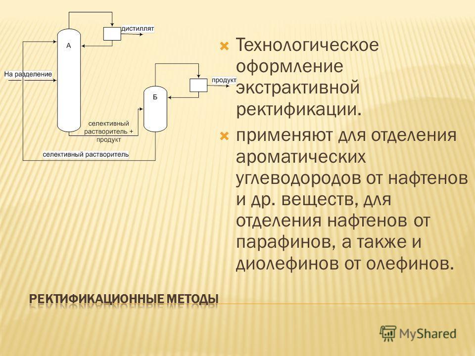 Технологическое оформление экстрактивной ректификации. применяют для отделения ароматических углеводородов от нафтенов и др. веществ, для отделения нафтенов от парафинов, а также и диолефинов от олефинов.
