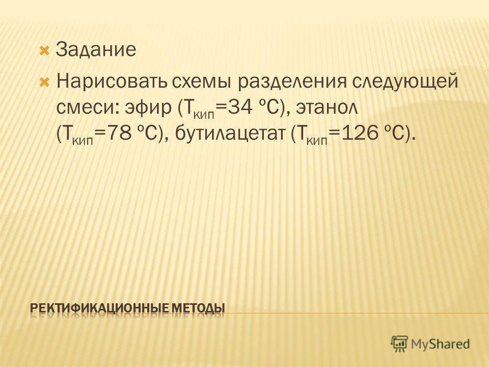 Задание Нарисовать схемы разделения следующей смеси: эфир (Т кип =34 ºС), этанол (Т кип =78 ºС), бутилацетат (Т кип =126 ºС).