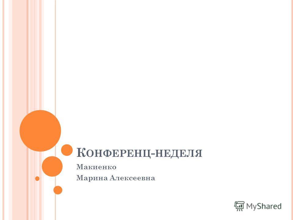 К ОНФЕРЕНЦ - НЕДЕЛЯ Макиенко Марина Алексеевна