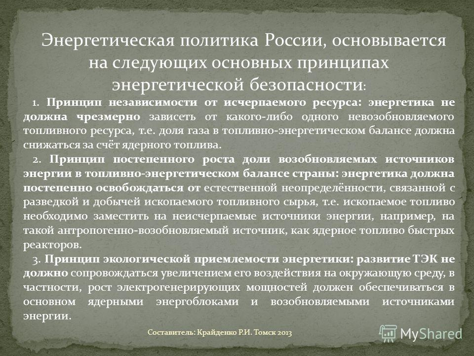 Энергетическая политика России, основывается на следующих основных принципах энергетической безопасности : 1. Принцип независимости от исчерпаемого ресурса: энергетика не должна чрезмерно зависеть от какого-либо одного невозобновляемого топливного ре