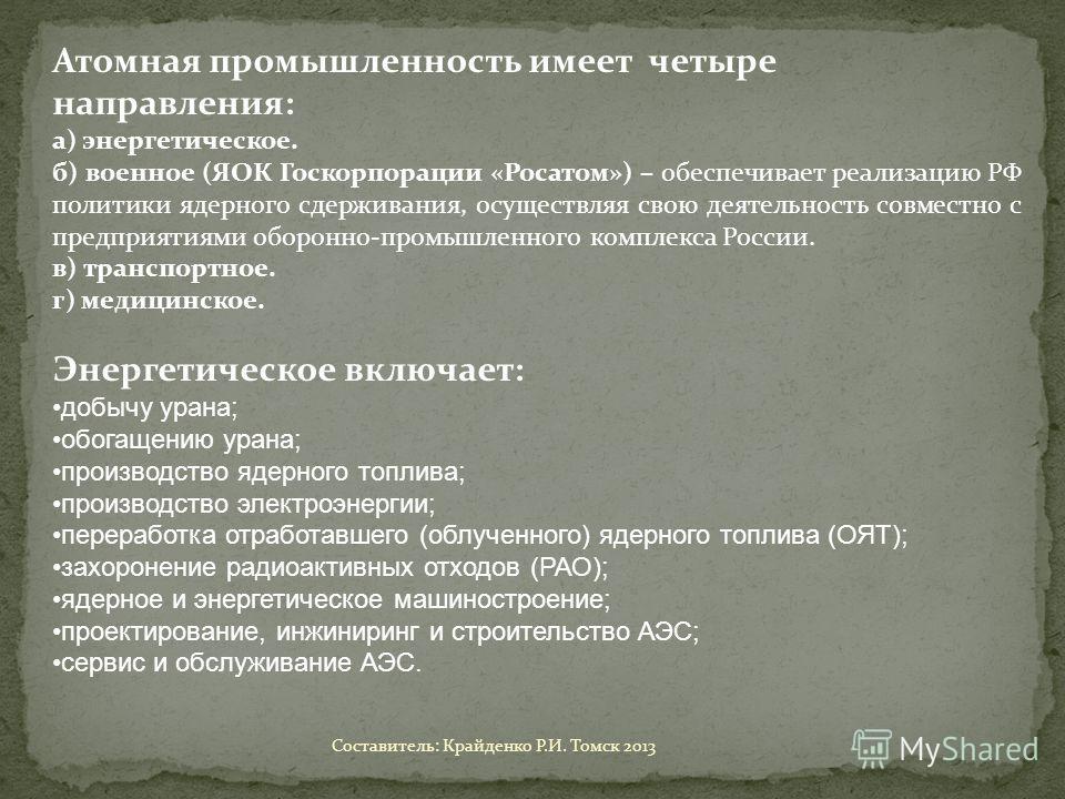 Атомная промышленность имеет четыре направления: а) энергетическое. б) военное (ЯОК Госкорпорации «Росатом») – обеспечивает реализацию РФ политики ядерного сдерживания, осуществляя свою деятельность совместно с предприятиями оборонно-промышленного ко