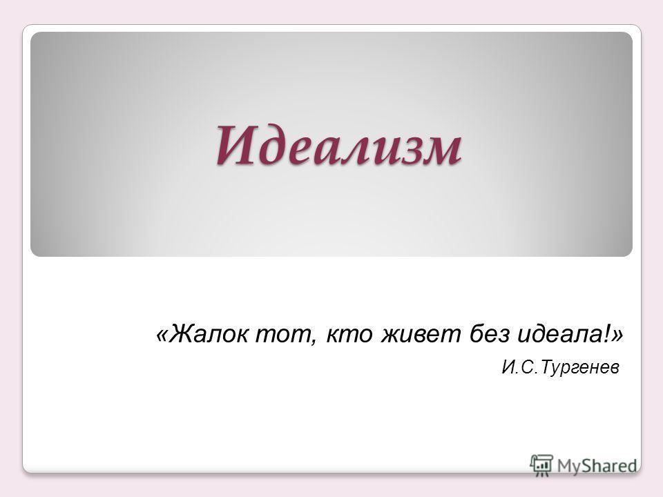 Идеализм «Жалок тот, кто живет без идеала!» И.С.Тургенев