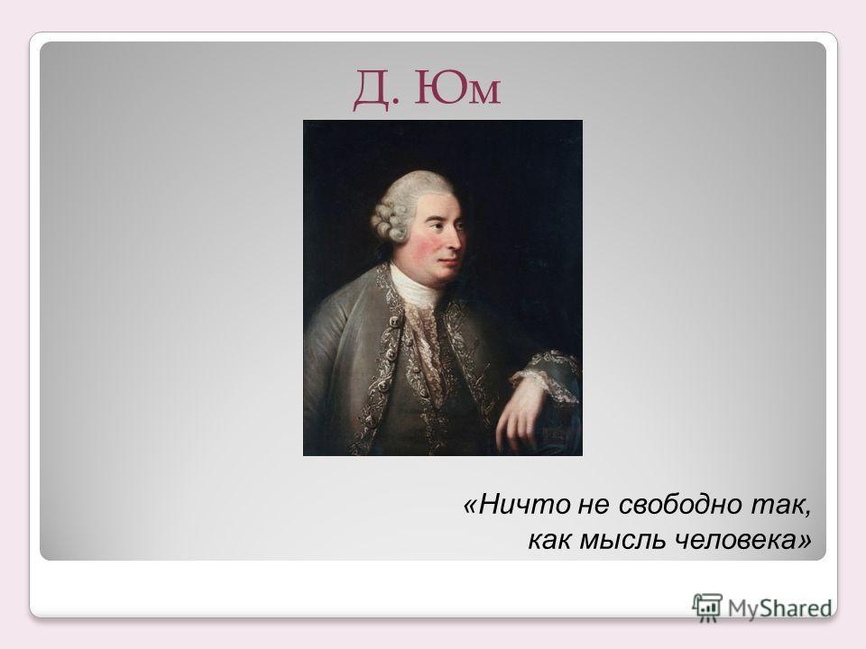 Д. Юм «Ничто не свободно так, как мысль человека»