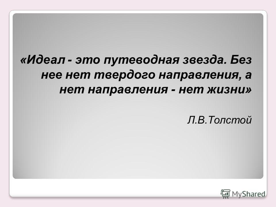 «Идеал - это путеводная звезда. Без нее нет твердого направления, а нет направления - нет жизни» Л.В.Толстой