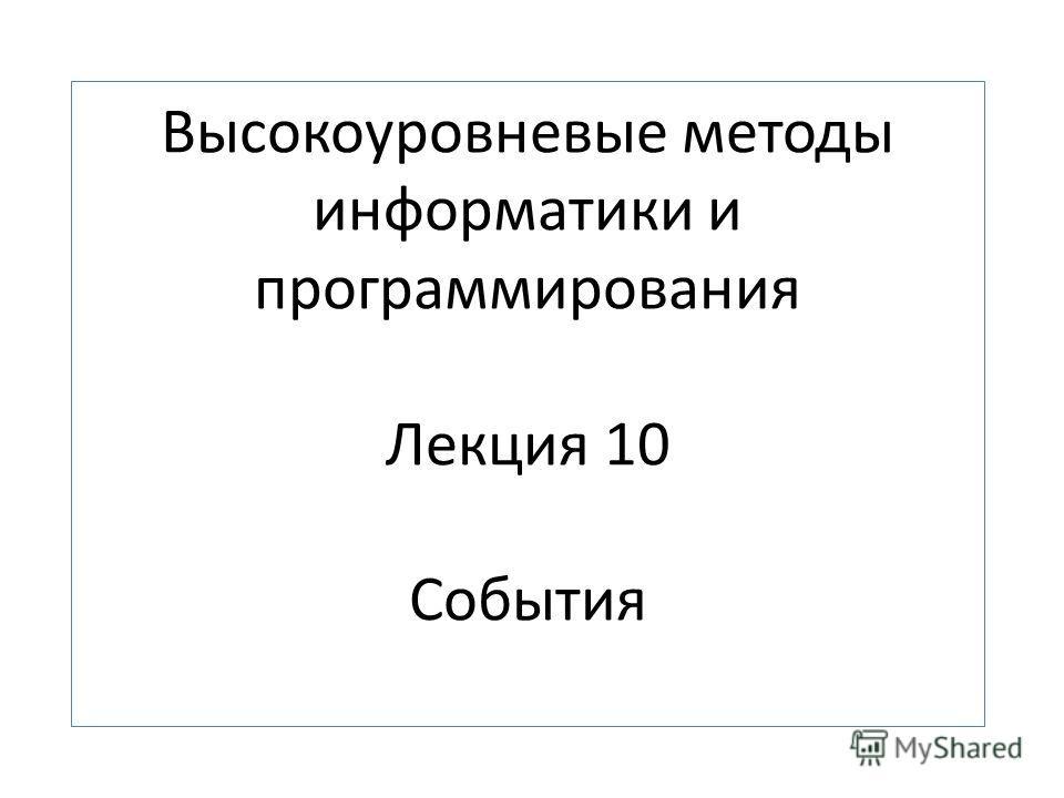 Высокоуровневые методы информатики и программирования Лекция 10 События