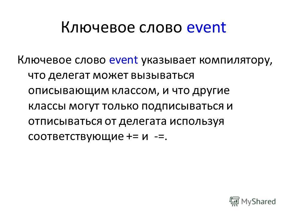 Ключевое слово event Ключевое слово event указывает компилятору, что делегат может вызываться описывающим классом, и что другие классы могут только подписываться и отписываться от делегата используя соответствующие += и -=.