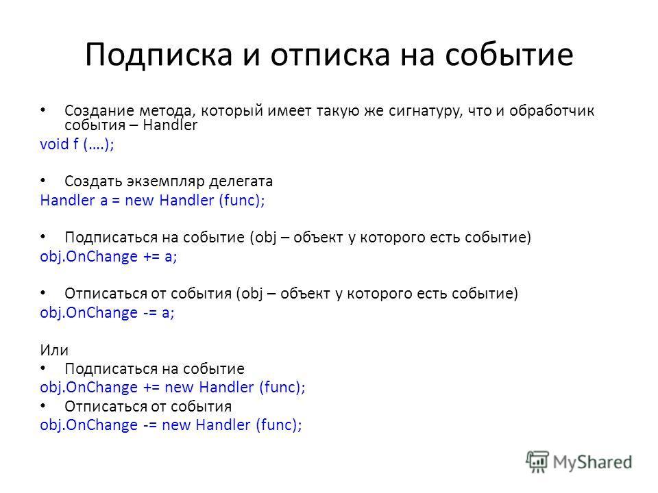 Подписка и отписка на событие Создание метода, который имеет такую же сигнатуру, что и обработчик события – Handler void f (….); Создать экземпляр делегата Handler a = new Handler (func); Подписаться на событие (obj – объект у которого есть событие)