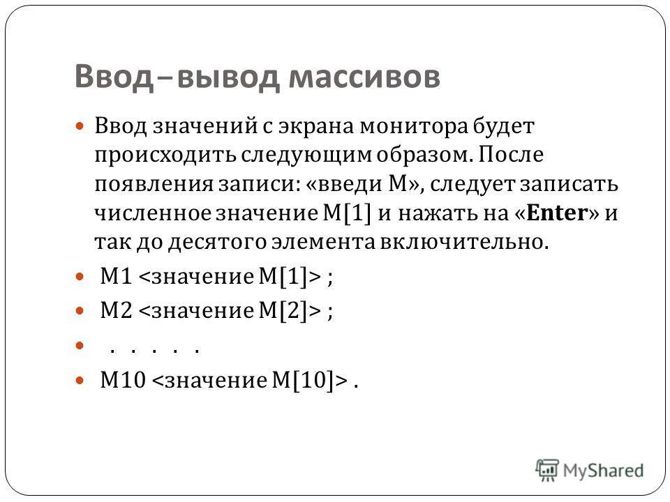 Ввод – вывод массивов Ввод значений с экрана монитора будет происходить следующим образом. После появления записи : « введи М », следует записать численное значение М [1] и нажать на «Enter» и так до десятого элемента включительно. М 1 ; M2 ;..... M1