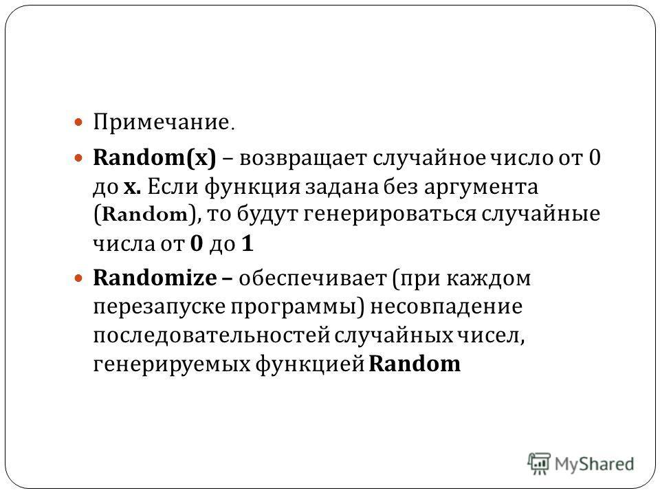 Примечание. Random( х ) – возвращает случайное число от 0 до х. Если функция задана без аргумента (Random), то будут генерироваться случайные числа от 0 до 1 Randomize – обеспечивает ( при каждом перезапуске программы ) несовпадение последовательност