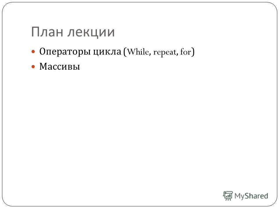 План лекции Операторы цикла (While, repeat, for) Массивы