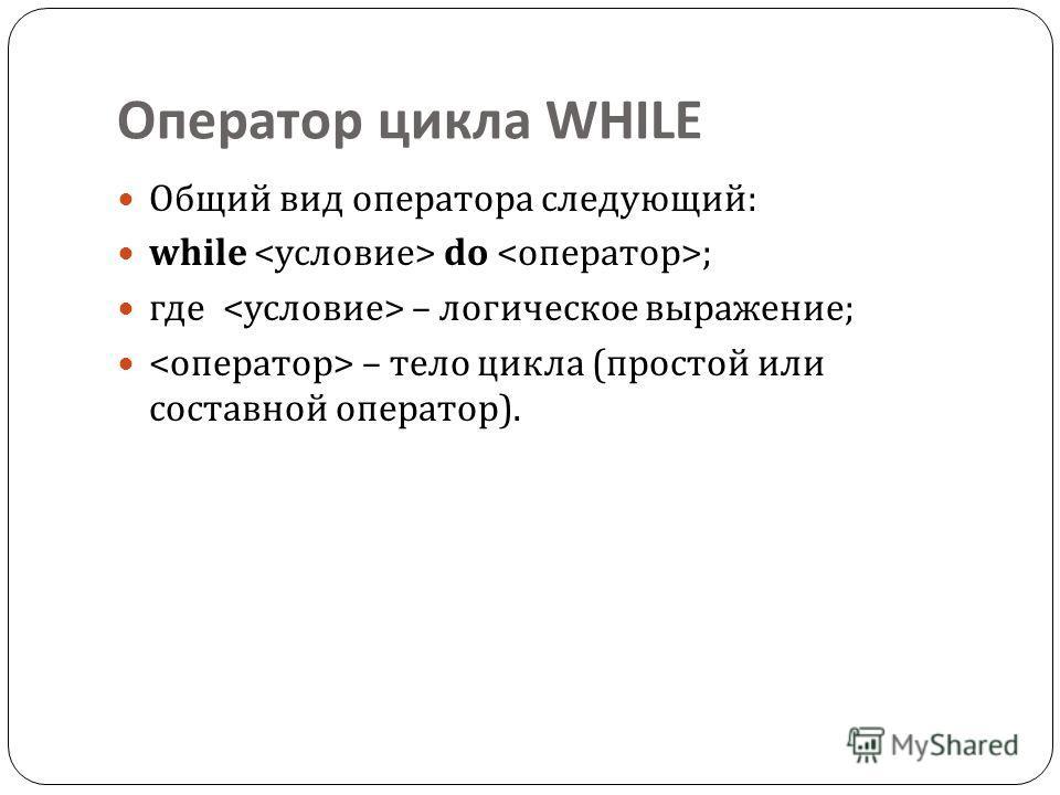 Оператор цикла WHILE Общий вид оператора следующий : while do ; где – логическое выражение ; – тело цикла ( простой или составной оператор ).