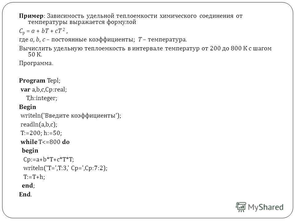 Пример : Зависимость удельной теплоемкости химического соединения от температуры выражается формулой С р = a + bT + c Т 2, где а, b, c – постоянные коэффициенты ; Т – температура. Вычислить удельную теплоемкость в интервале температур от 200 до 800 К