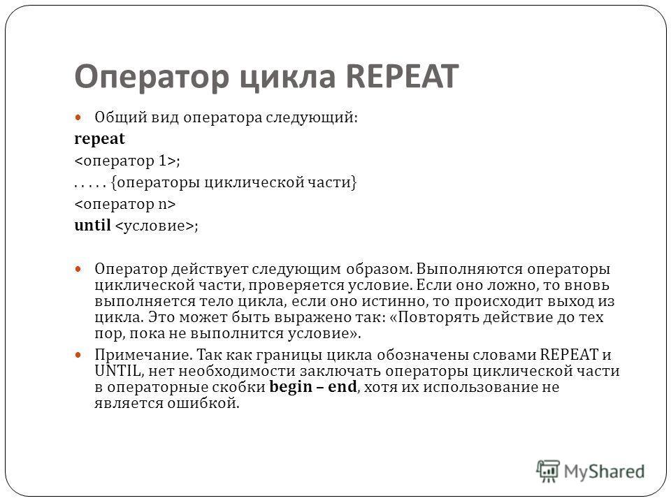 Оператор цикла REPEAT Общий вид оператора следующий : repeat ;..... { операторы циклической части } until ; Оператор действует следующим образом. Выполняются операторы циклической части, проверяется условие. Если оно ложно, то вновь выполняется тело