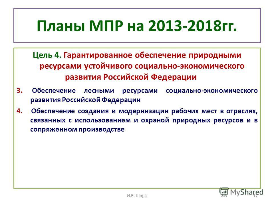 Планы МПР на 2013-2018гг. Цель 4. Гарантированное обеспечение природными ресурсами устойчивого социально-экономического развития Российской Федерации 3. Обеспечение лесными ресурсами социально-экономического развития Российской Федерации 4. Обеспечен