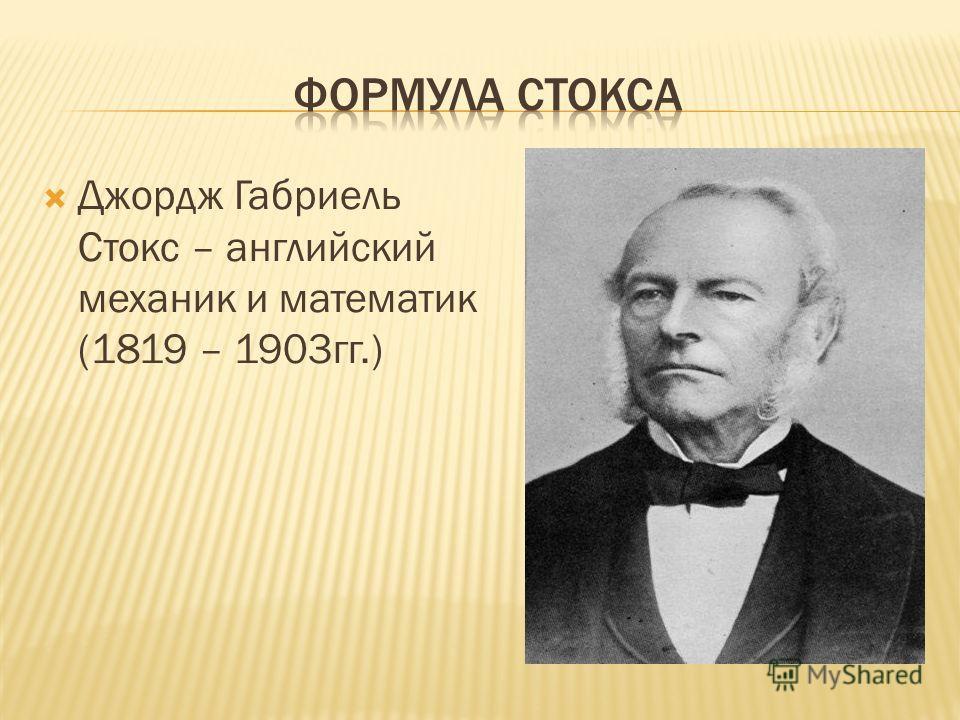 Джордж Габриель Стокс – английский механик и математик (1819 – 1903гг.)