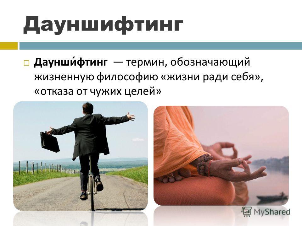 Дауншифтинг Дауншифтинг термин, обозначающий жизненную философию « жизни ради себя », « отказа от чужих целей »
