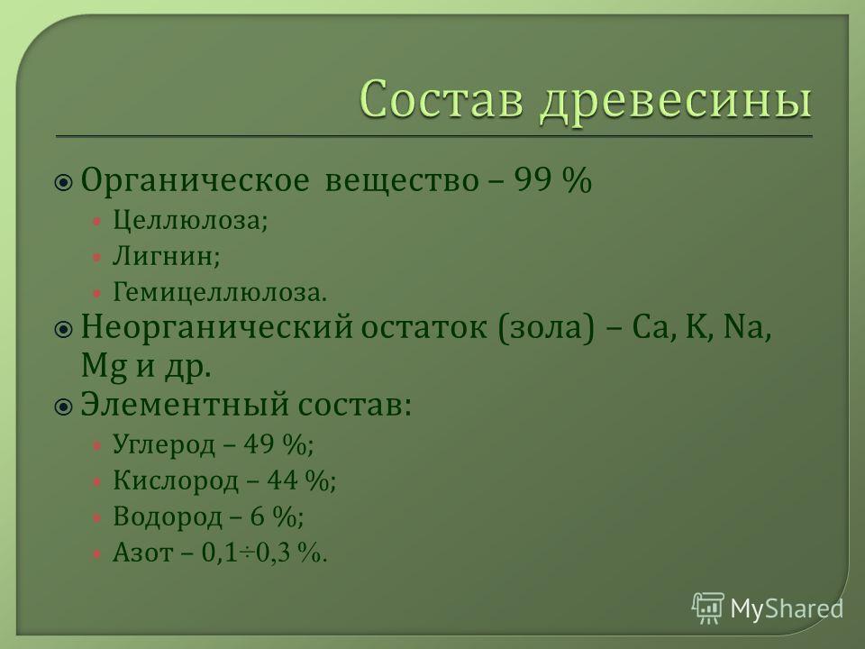 Органическое вещество – 99 % Целлюлоза ; Лигнин ; Гемицеллюлоза. Неорганический остаток ( зола ) – Са, K, Na, Mg и др. Элементный состав : Углерод – 49 %; Кислород – 44 %; Водород – 6 %; Азот – 0,1 ÷0,3 %.