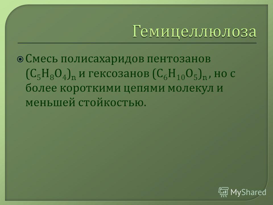 Смесь полисахаридов пентозанов ( С 5 Н 8 О 4 ) n и гексозанов ( С 6 Н 10 О 5 ) n, но с более короткими цепями молекул и меньшей стойкостью.