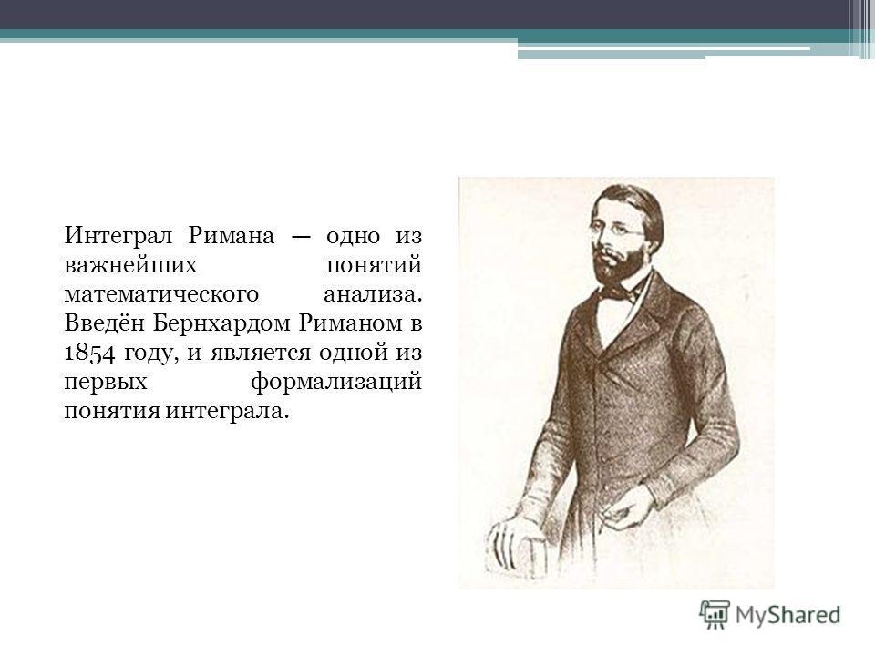 Интеграл Римана одно из важнейших понятий математического анализа. Введён Бернхардом Риманом в 1854 году, и является одной из первых формализаций понятия интеграла.