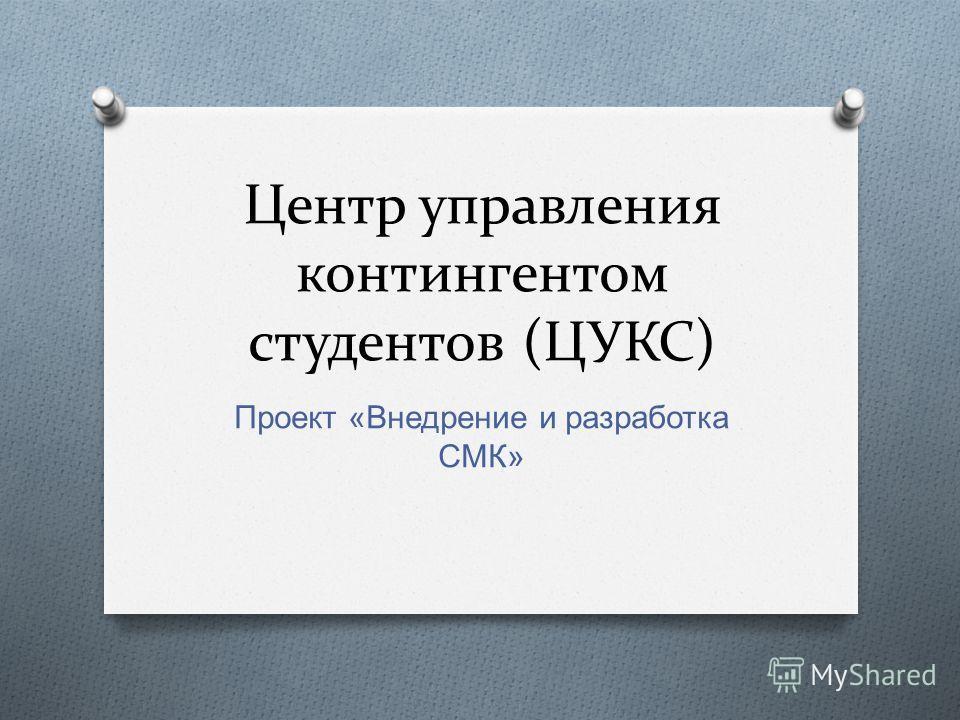 Центр управления контингентом студентов (ЦУКС) Проект « Внедрение и разработка СМК »