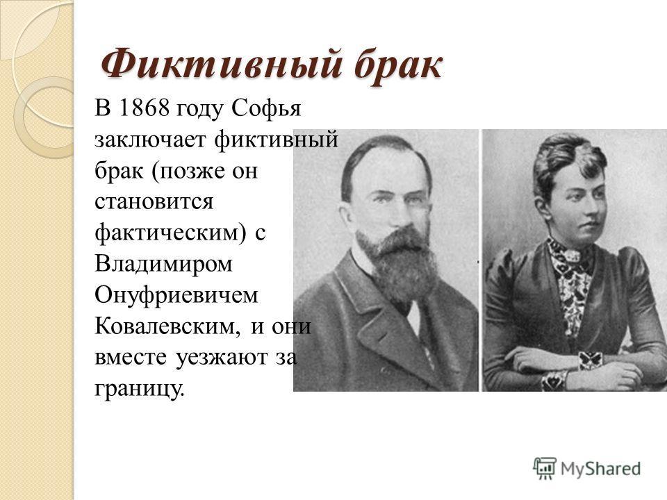 Фиктивный брак В 1868 году Софья заключает фиктивный брак (позже он становится фактическим) с Владимиром Онуфриевичем Ковалевским, и они вместе уезжают за границу.