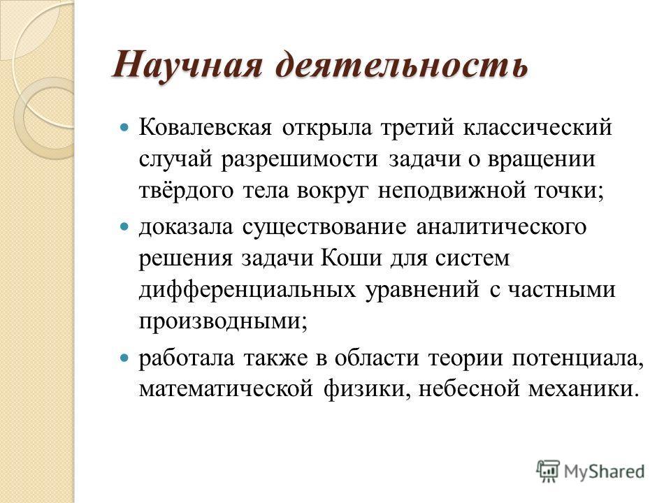 Научная деятельность Ковалевская открыла третий классический случай разрешимости задачи о вращении твёрдого тела вокруг неподвижной точки; доказала существование аналитического решения задачи Коши для систем дифференциальных уравнений с частными прои