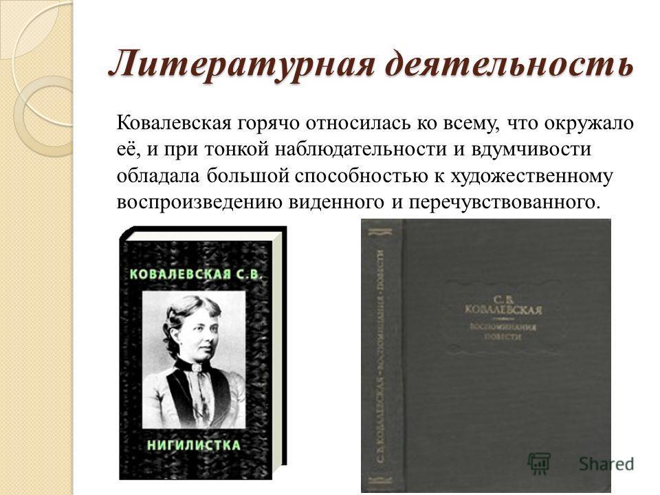 Литературная деятельность Ковалевская горячо относилась ко всему, что окружало её, и при тонкой наблюдательности и вдумчивости обладала большой способностью к художественному воспроизведению виденного и перечувствованного.