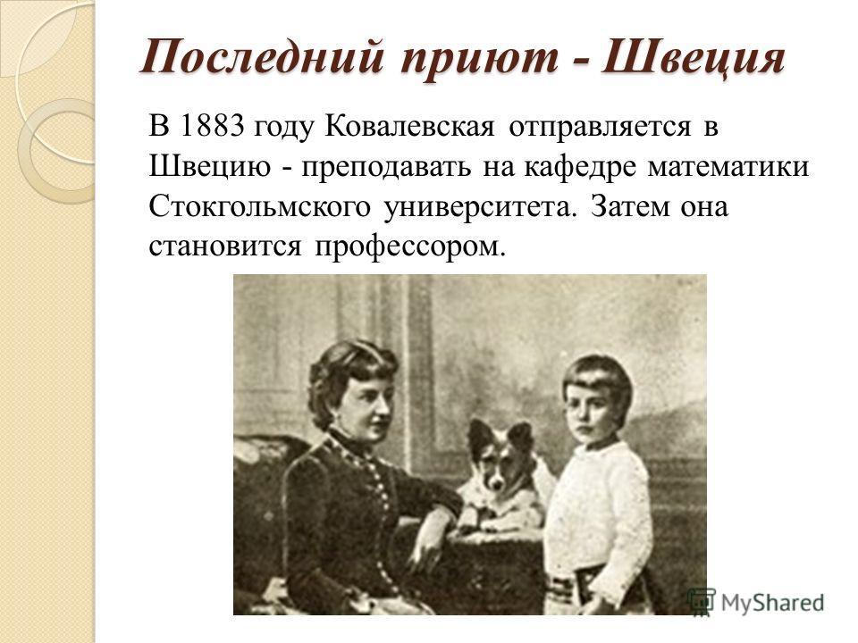 Последний приют - Швеция В 1883 году Ковалевская отправляется в Швецию - преподавать на кафедре математики Стокгольмского университета. Затем она становится профессором.