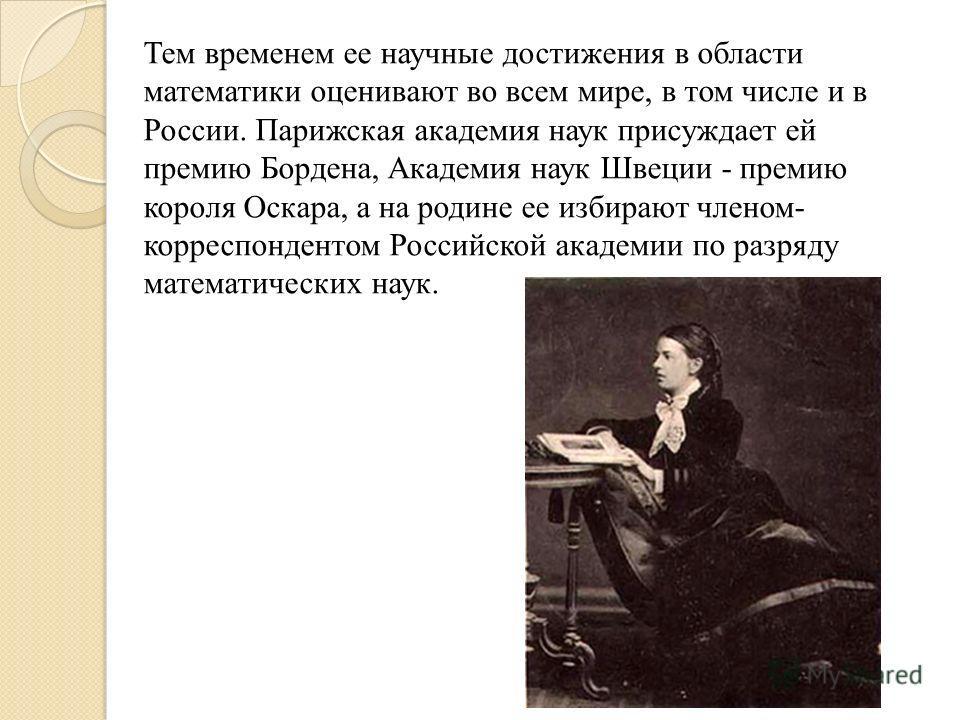 Тем временем ее научные достижения в области математики оценивают во всем мире, в том числе и в России. Парижская академия наук присуждает ей премию Бордена, Академия наук Швеции - премию короля Оскара, а на родине ее избирают членом- корреспондентом