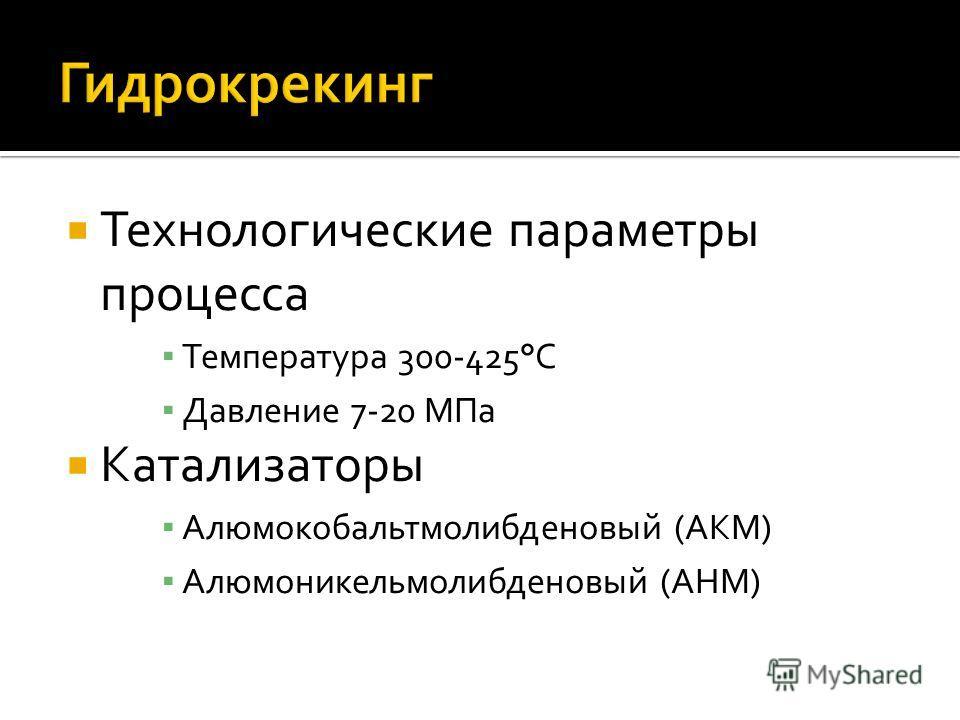 Технологические параметры процесса Температура 300-425°С Давление 7-20 МПа Катализаторы Алюмокобальтмолибденовый (АКМ) Алюмоникельмолибденовый (АНМ)