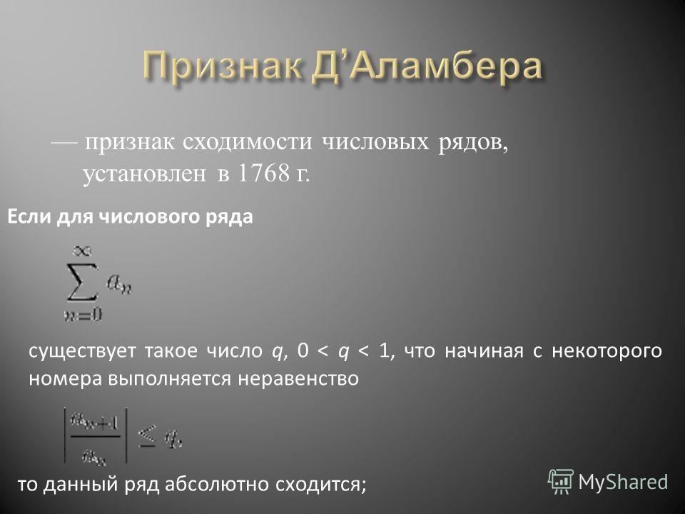 признак сходимости числовых рядов, установлен в 1768 г. Если для числового ряда существует такое число q, 0 < q < 1, что начиная с некоторого номера выполняется неравенство то данный ряд абсолютно сходится;