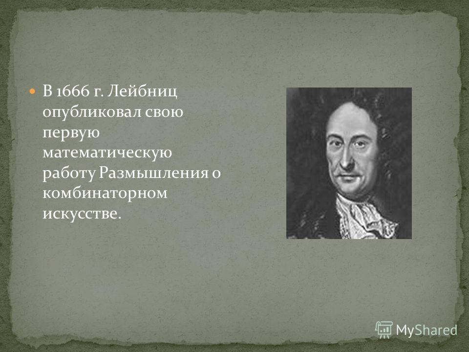 В 1666 г. Лейбниц опубликовал свою первую математическую работу Размышления о комбинаторном искусстве.