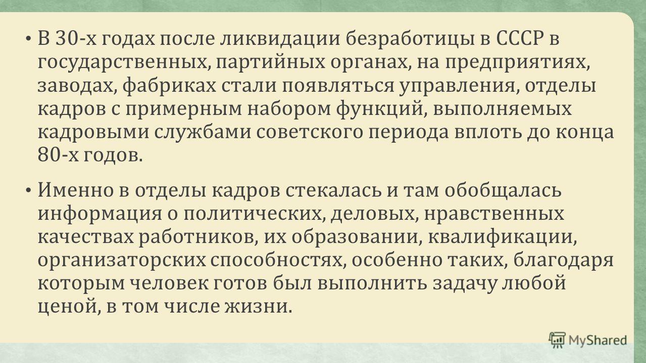 В 30-х годах после ликвидации безработицы в СССР в государственных, партийных органах, на предприятиях, заводах, фабриках стали появляться управления, отделы кадров с примерным набором функций, выполняемых кадровыми службами советского периода вплоть
