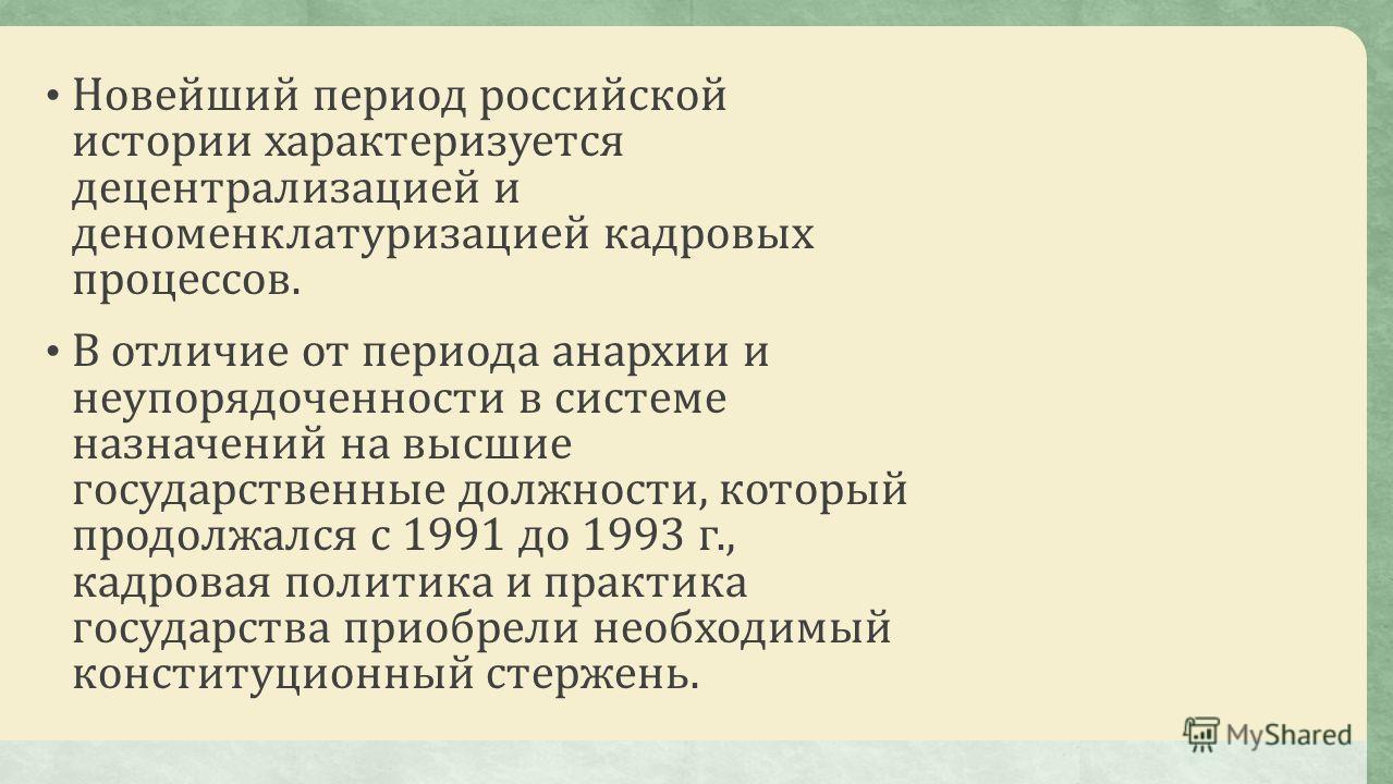 Новейший период российской истории характеризуется децентрализацией и деноменклатуризацией кадровых процессов. В отличие от периода анархии и неупорядоченности в системе назначений на высшие государственные должности, который продолжался с 1991 до 19