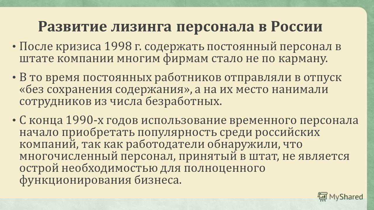 Развитие лизинга персонала в России После кризиса 1998 г. содержать постоянный персонал в штате компании многим фирмам стало не по карману. В то время постоянных работников отправляли в отпуск «без сохранения содержания», а на их место нанимали сотру