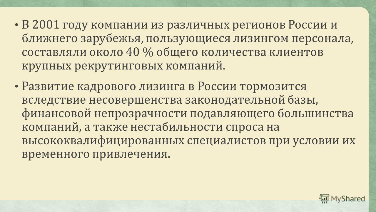 В 2001 году компании из различных регионов России и ближнего зарубежья, пользующиеся лизингом персонала, составляли около 40 % общего количества клиентов крупных рекрутинговых компаний. Развитие кадрового лизинга в России тормозится вследствие несове